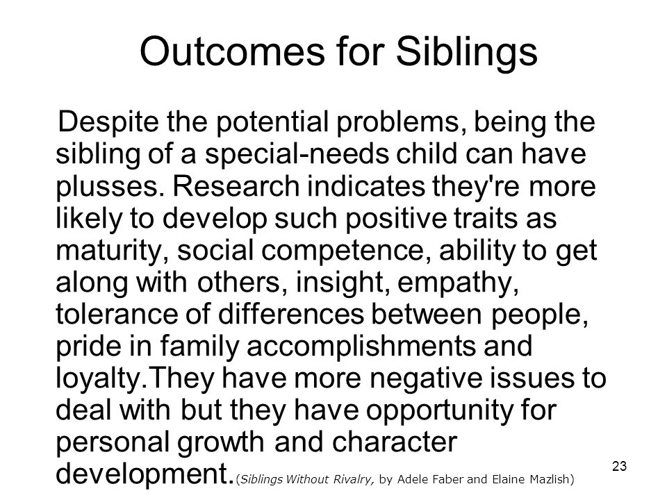 23 Outcomes for Siblings Despite the potential problems, being the sibling of a special-needs child can have plusses.
