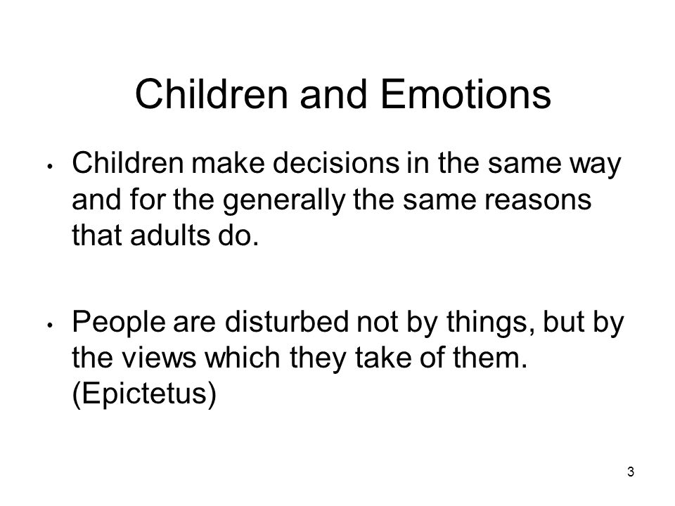 3 Children and Emotions Children make decisions in the same way and for the generally the same reasons that adults do.