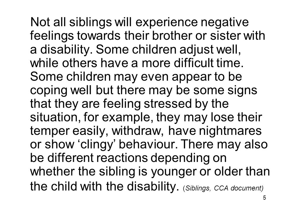 5 Not all siblings will experience negative feelings towards their brother or sister with a disability.