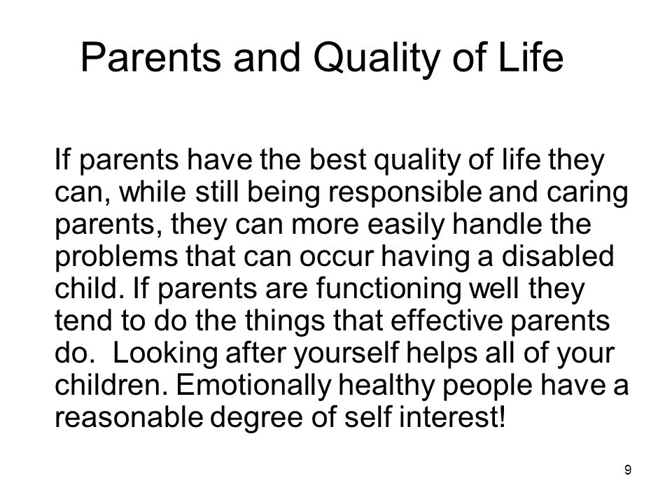 9 Parents and Quality of Life If parents have the best quality of life they can, while still being responsible and caring parents, they can more easily handle the problems that can occur having a disabled child.
