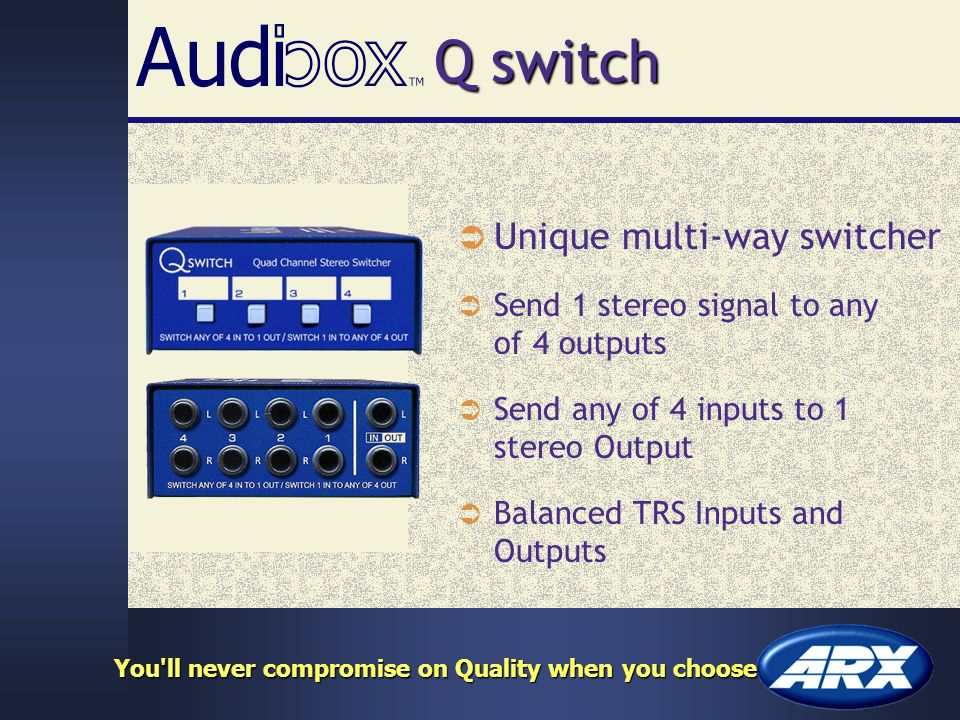 Q switch Unique multi-way switcher Send 1 stereo signal to any of 4 outputs Balanced TRS Inputs and Outputs You ll never compromise on Quality when you choose Send any of 4 inputs to 1 stereo Output
