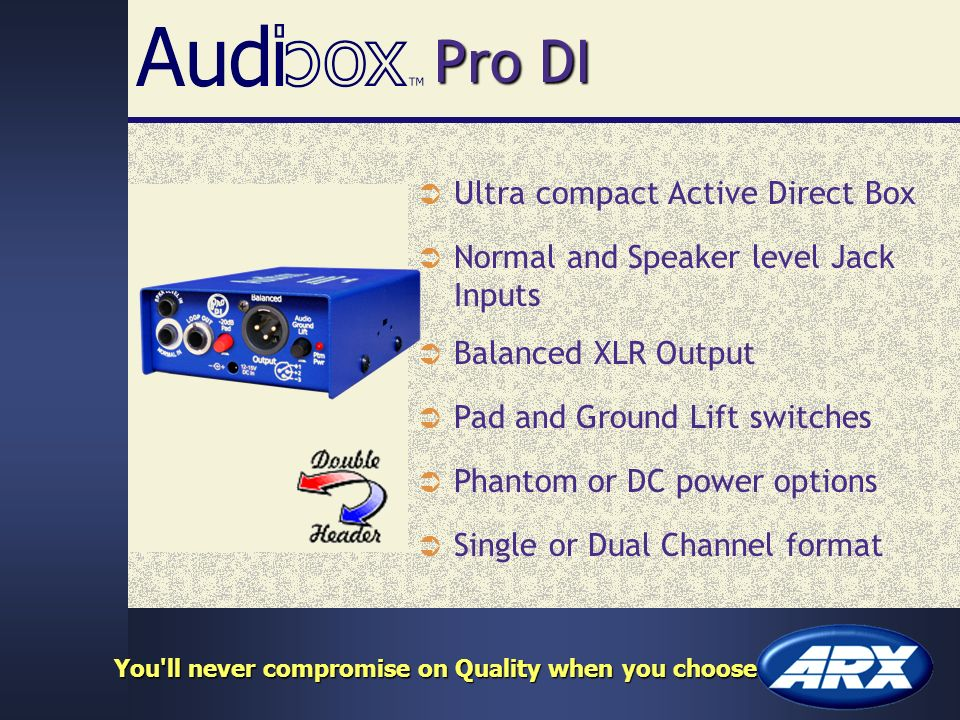 Pro DI Ultra compact Active Direct Box Normal and Speaker level Jack Inputs Balanced XLR Output Phantom or DC power options Single or Dual Channel format Pad and Ground Lift switches You ll never compromise on Quality when you choose
