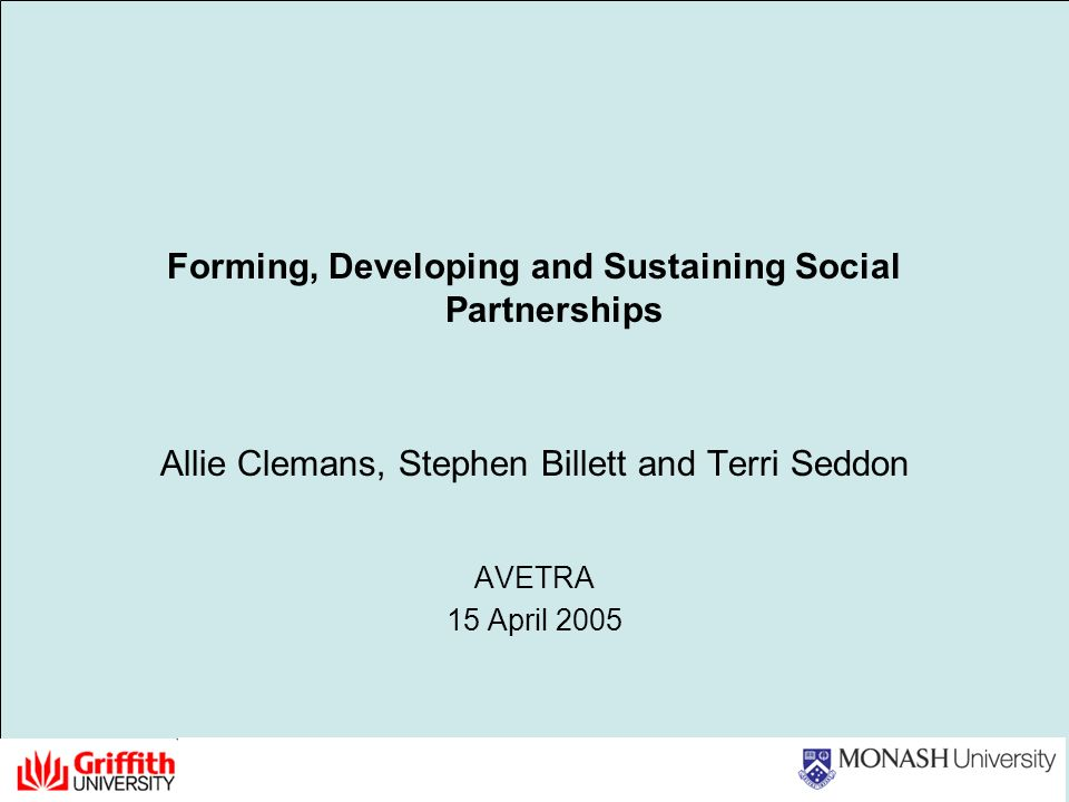 Forming, Developing and Sustaining Social Partnerships Allie Clemans, Stephen Billett and Terri Seddon AVETRA 15 April 2005