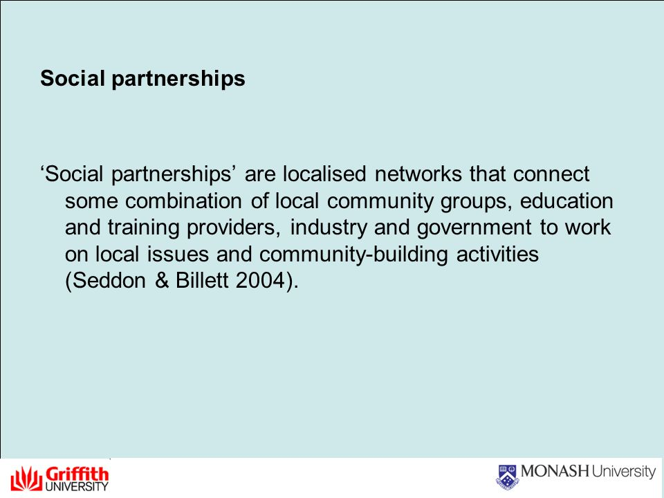 Social partnerships Social partnerships are localised networks that connect some combination of local community groups, education and training providers, industry and government to work on local issues and community-building activities (Seddon & Billett 2004).