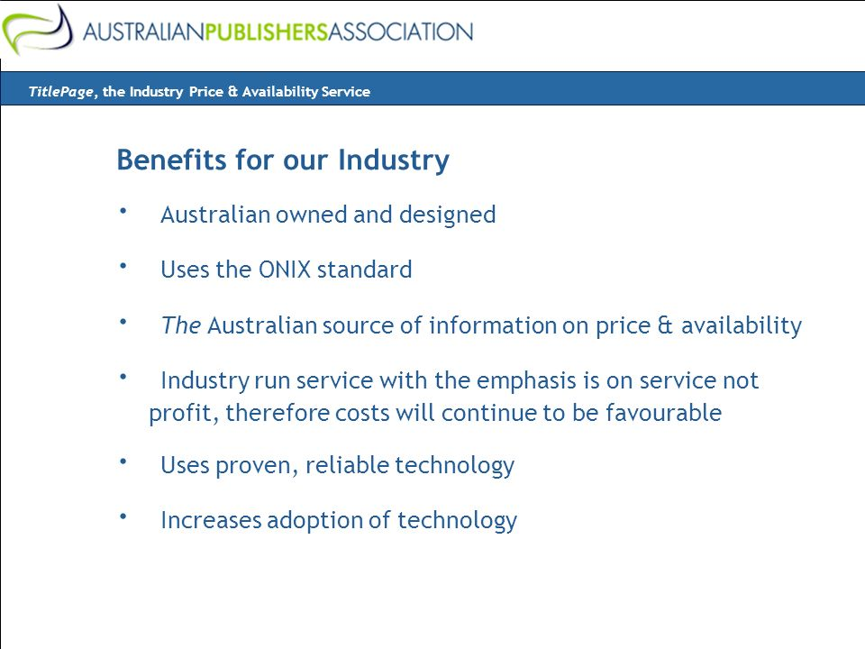Benefits for our Industry · Australian owned and designed · Uses the ONIX standard · The Australian source of information on price & availability · Industry run service with the emphasis is on service not profit, therefore costs will continue to be favourable · Uses proven, reliable technology · Increases adoption of technology TitlePage, the Industry Price & Availability Service