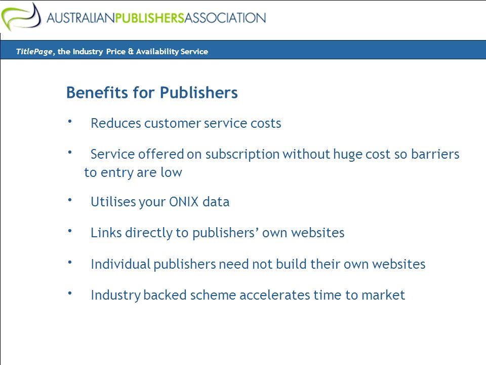 Benefits for Publishers · Reduces customer service costs · Service offered on subscription without huge cost so barriers to entry are low · Utilises your ONIX data · Links directly to publishers own websites · Individual publishers need not build their own websites · Industry backed scheme accelerates time to market TitlePage, the Industry Price & Availability Service
