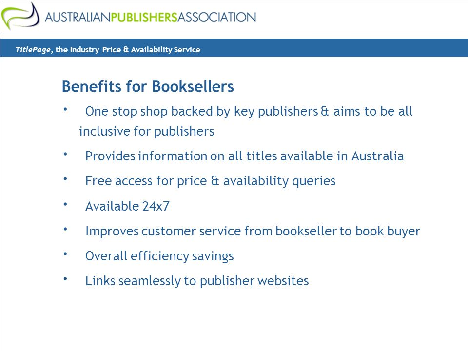 Benefits for Booksellers · One stop shop backed by key publishers & aims to be all inclusive for publishers · Provides information on all titles available in Australia · Free access for price & availability queries · Available 24x7 · Improves customer service from bookseller to book buyer · Overall efficiency savings · Links seamlessly to publisher websites TitlePage, the Industry Price & Availability Service