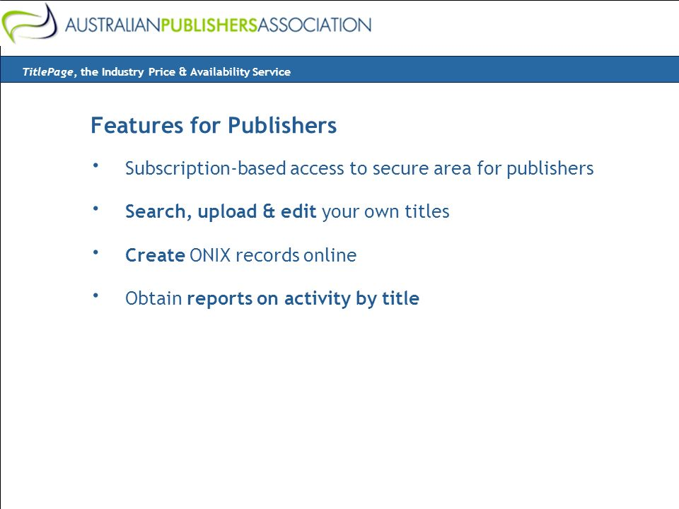 Features for Publishers · Subscription-based access to secure area for publishers · Search, upload & edit your own titles · Create ONIX records online · Obtain reports on activity by title TitlePage, the Industry Price & Availability Service