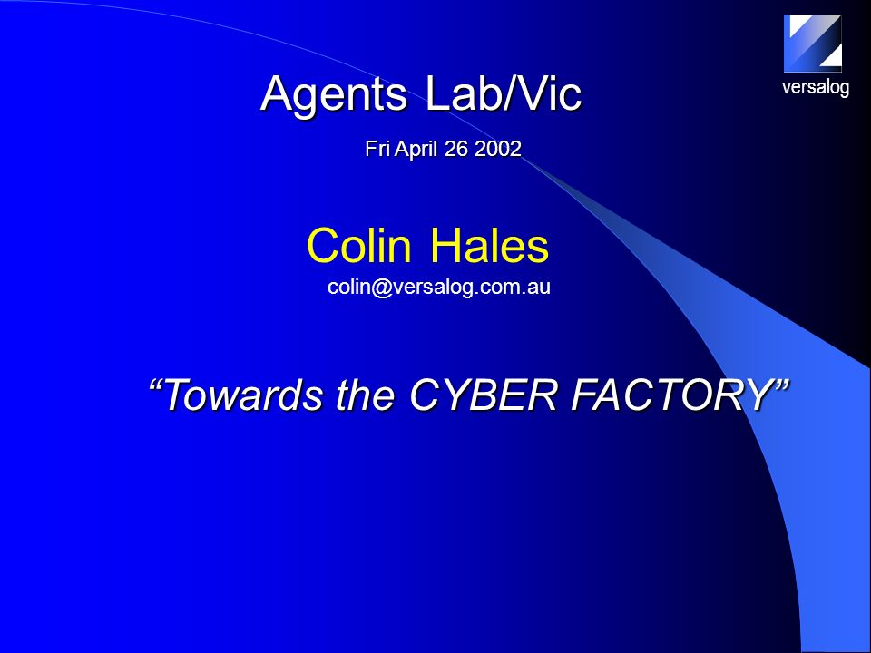 Towards the CYBER FACTORY versalog Colin Hales Agents Lab/Vic Fri April