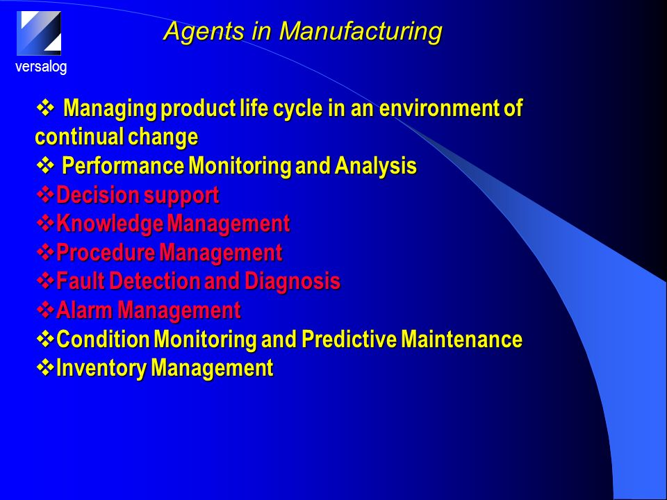 versalog Agents in Manufacturing Managing product life cycle in an environment of continual change Managing product life cycle in an environment of continual change Performance Monitoring and Analysis Performance Monitoring and Analysis Decision support Decision support Knowledge Management Knowledge Management Procedure Management Procedure Management Fault Detection and Diagnosis Fault Detection and Diagnosis Alarm Management Alarm Management Condition Monitoring and Predictive Maintenance Condition Monitoring and Predictive Maintenance Inventory Management Inventory Management