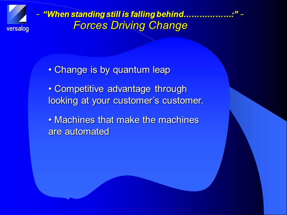 versalog - When standing still is falling behind………………: - Forces Driving Change Change is by quantum leap Change is by quantum leap Competitive advantage through looking at your customers customer.