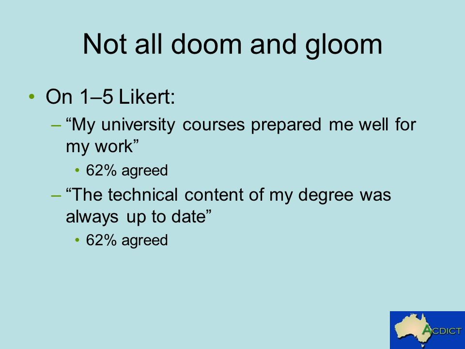 Not all doom and gloom On 1–5 Likert: –My university courses prepared me well for my work 62% agreed –The technical content of my degree was always up to date 62% agreed