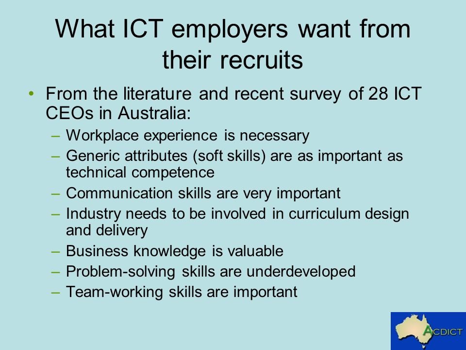 What ICT employers want from their recruits From the literature and recent survey of 28 ICT CEOs in Australia: –Workplace experience is necessary –Generic attributes (soft skills) are as important as technical competence –Communication skills are very important –Industry needs to be involved in curriculum design and delivery –Business knowledge is valuable –Problem-solving skills are underdeveloped –Team-working skills are important