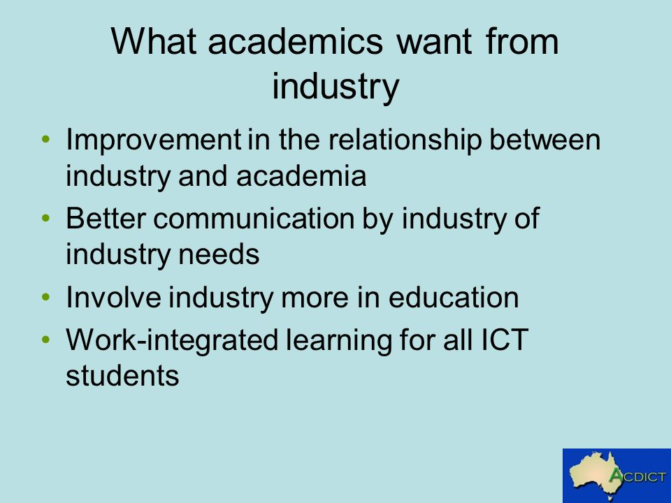What academics want from industry Improvement in the relationship between industry and academia Better communication by industry of industry needs Involve industry more in education Work-integrated learning for all ICT students