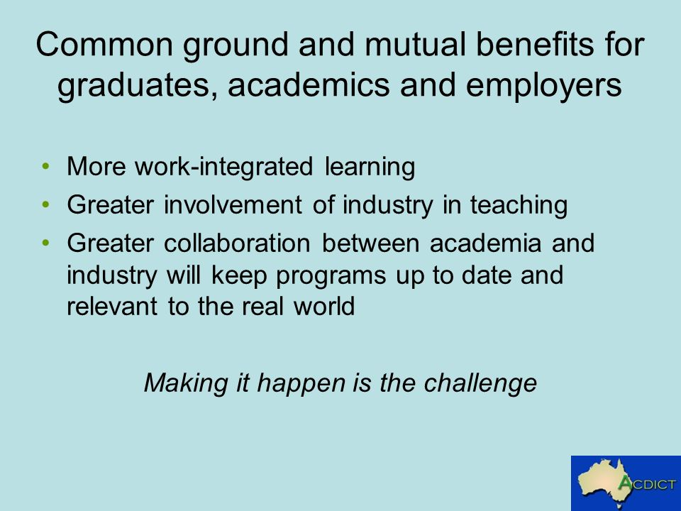 Common ground and mutual benefits for graduates, academics and employers More work-integrated learning Greater involvement of industry in teaching Greater collaboration between academia and industry will keep programs up to date and relevant to the real world Making it happen is the challenge