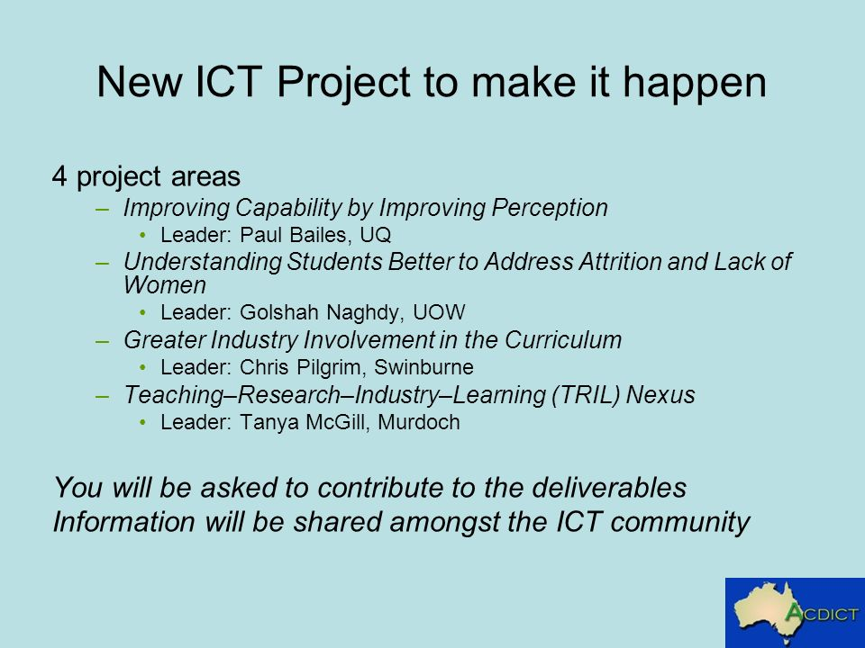 New ICT Project to make it happen 4 project areas –Improving Capability by Improving Perception Leader: Paul Bailes, UQ –Understanding Students Better to Address Attrition and Lack of Women Leader: Golshah Naghdy, UOW –Greater Industry Involvement in the Curriculum Leader: Chris Pilgrim, Swinburne –Teaching–Research–Industry–Learning (TRIL) Nexus Leader: Tanya McGill, Murdoch You will be asked to contribute to the deliverables Information will be shared amongst the ICT community