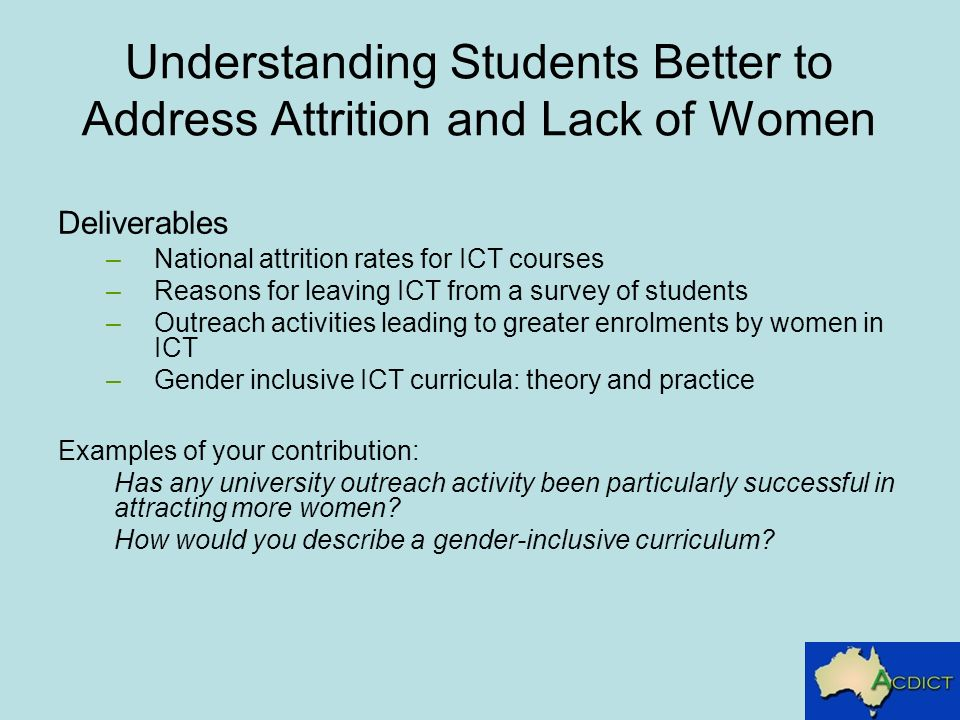 Understanding Students Better to Address Attrition and Lack of Women Deliverables –National attrition rates for ICT courses –Reasons for leaving ICT from a survey of students –Outreach activities leading to greater enrolments by women in ICT –Gender inclusive ICT curricula: theory and practice Examples of your contribution: Has any university outreach activity been particularly successful in attracting more women.