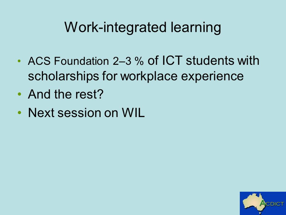 Work-integrated learning ACS Foundation 2–3 % of ICT students with scholarships for workplace experience And the rest.