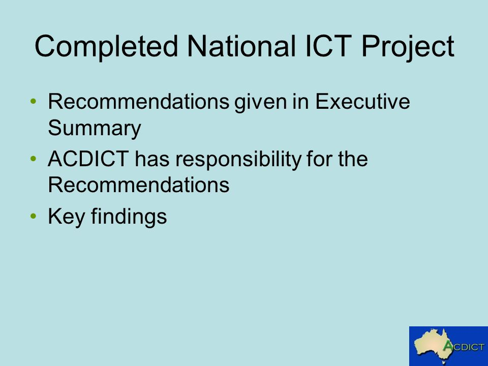 Completed National ICT Project Recommendations given in Executive Summary ACDICT has responsibility for the Recommendations Key findings