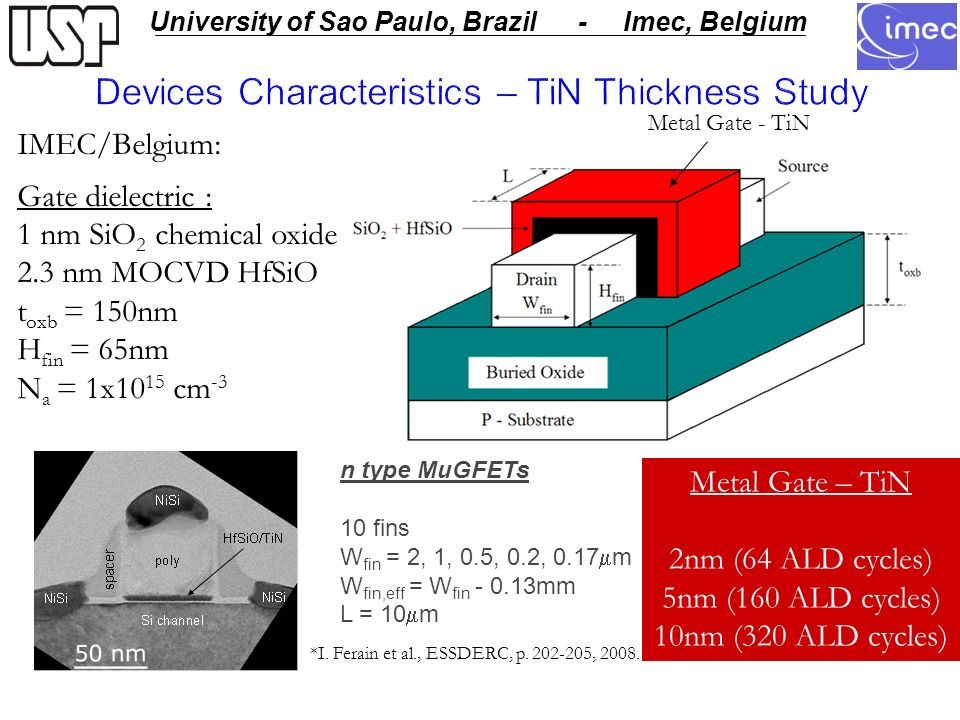 USP - University of Sao Paulo University of Sao Paulo, Brazil - Imec, Belgium Devices Characteristics – TiN Thickness Study Metal Gate - TiN IMEC/Belgium: Gate dielectric : 1 nm SiO 2 chemical oxide 2.3 nm MOCVD HfSiO t oxb = 150nm H fin = 65nm N a = 1x10 15 cm -3 Metal Gate – TiN 2nm (64 ALD cycles) 5nm (160 ALD cycles) 10nm (320 ALD cycles) n type MuGFETs 10 fins W fin = 2, 1, 0.5, 0.2, 0.17 m W fin,eff = W fin mm L = 10 m *I.