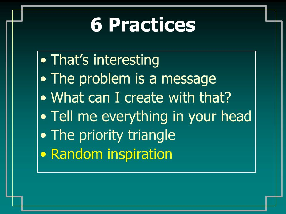 6 Practices Thats interesting The problem is a message What can I create with that.