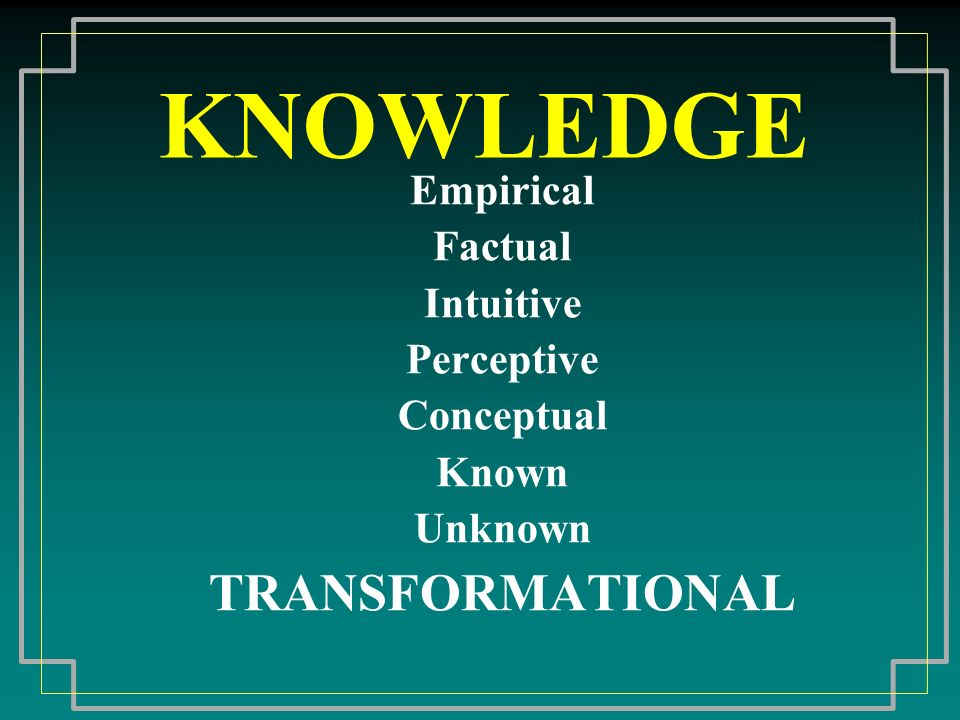 KNOWLEDGE Empirical Factual Intuitive Perceptive Conceptual Known Unknown TRANSFORMATIONAL