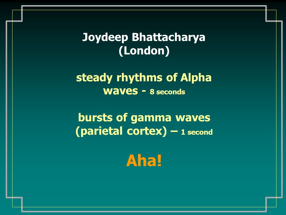 Joydeep Bhattacharya (London) steady rhythms of Alpha waves - 8 seconds bursts of gamma waves (parietal cortex) – 1 second Aha!