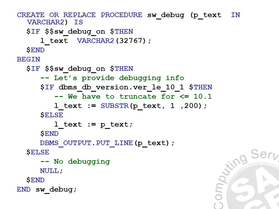 CREATE OR REPLACE PROCEDURE sw_debug (p_text IN VARCHAR2) IS $IF $$sw_debug_on $THEN l_text VARCHAR2(32767); $END BEGIN $IF $$sw_debug_on $THEN -- Lets provide debugging info $IF dbms_db_version.ver_le_10_1 $THEN -- We have to truncate for <= 10.1 l_text := SUBSTR(p_text, 1,200); $ELSE l_text := p_text; $END DBMS_OUTPUT.PUT_LINE(p_text); $ELSE -- No debugging NULL; $END END sw_debug;
