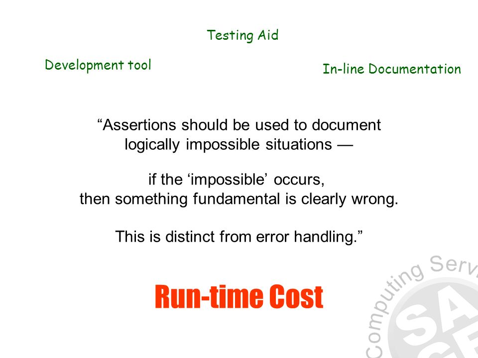 Assertions should be used to document logically impossible situations Development tool Testing Aid In-line Documentation if the impossible occurs, then something fundamental is clearly wrong.