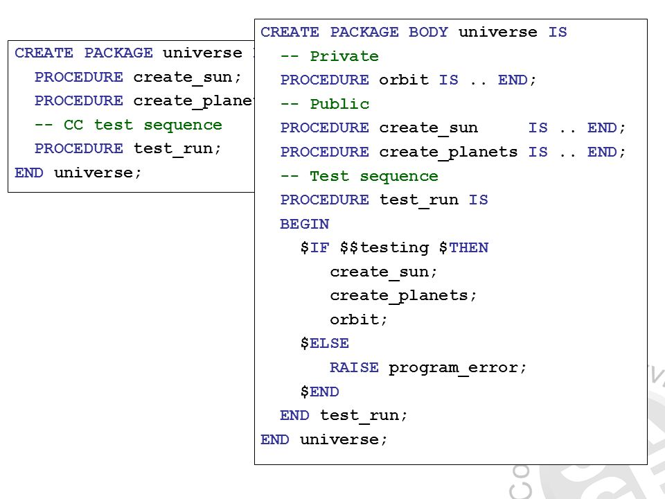 CREATE PACKAGE universe IS PROCEDURE create_sun; PROCEDURE create_planets; -- CC test sequence PROCEDURE test_run; END universe; CREATE PACKAGE BODY universe IS -- Private PROCEDURE orbit IS..