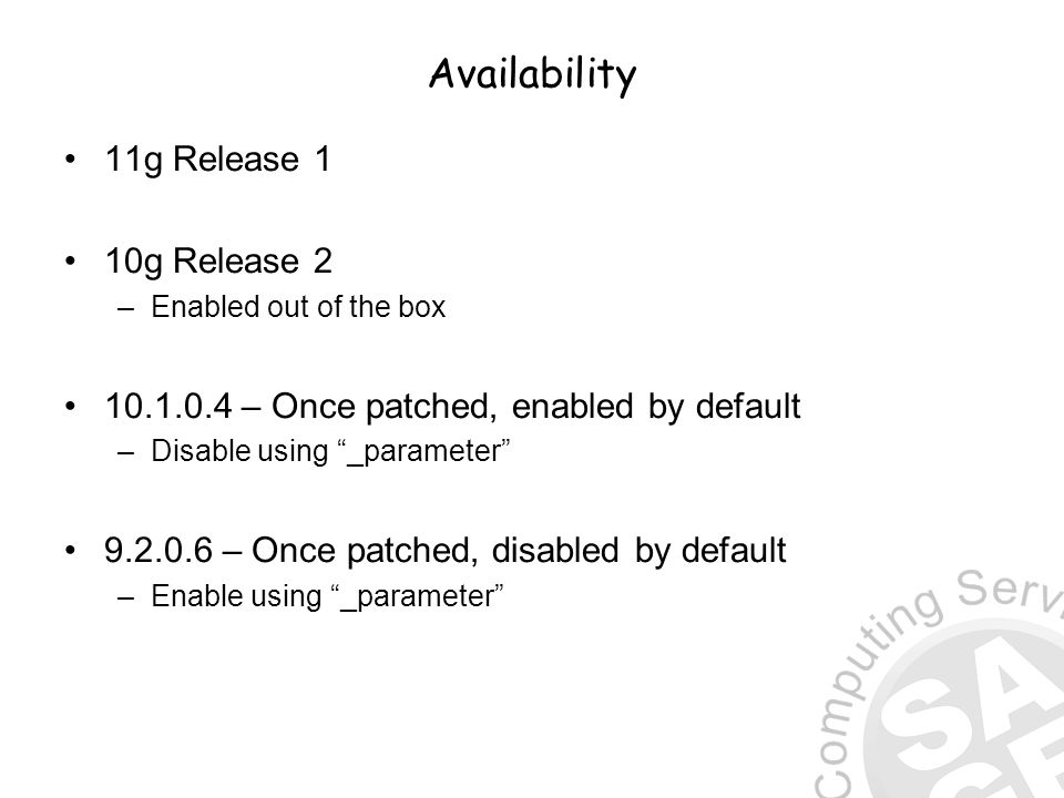 Availability 11g Release 1 10g Release 2 –Enabled out of the box 10.1.0.4 – Once patched, enabled by default –Disable using _parameter 9.2.0.6 – Once patched, disabled by default –Enable using _parameter