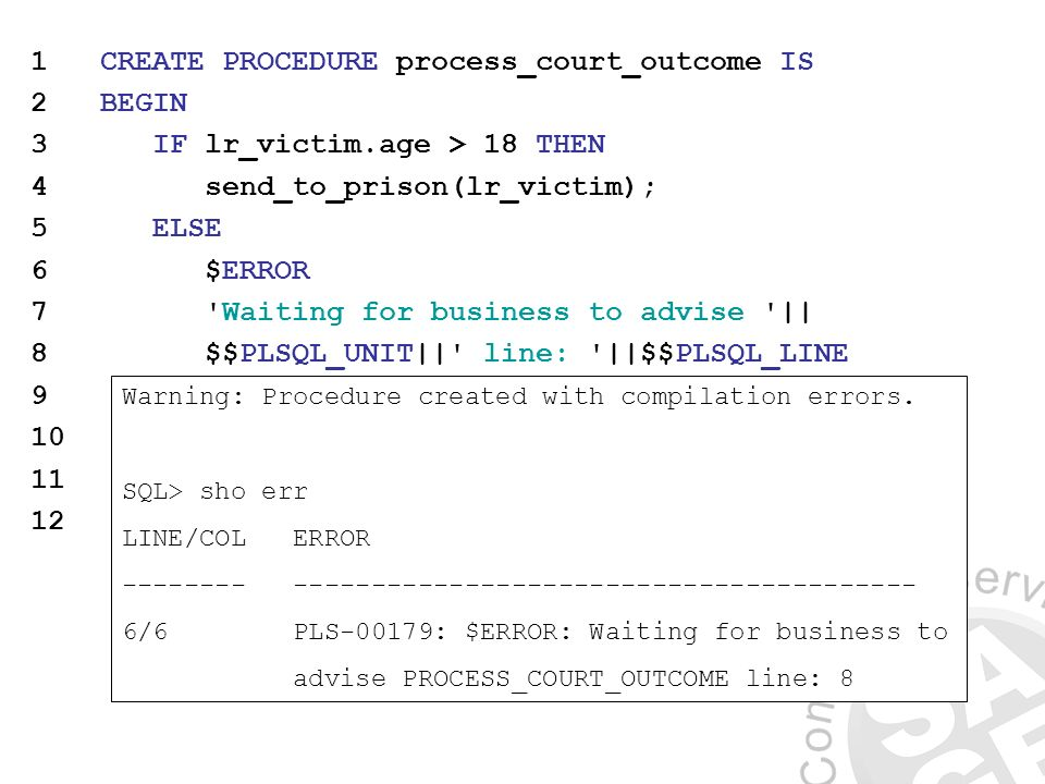 1 CREATE PROCEDURE process_court_outcome IS 2 BEGIN 3 IF lr_victim.age > 18 THEN 4 send_to_prison(lr_victim); 5 ELSE 6 $ERROR 7 Waiting for business to advise || 8 $$PLSQL_UNIT|| line: ||$$PLSQL_LINE 9 $END 10 END IF; 11 END process_court_outcome; 12 / Warning: Procedure created with compilation errors.
