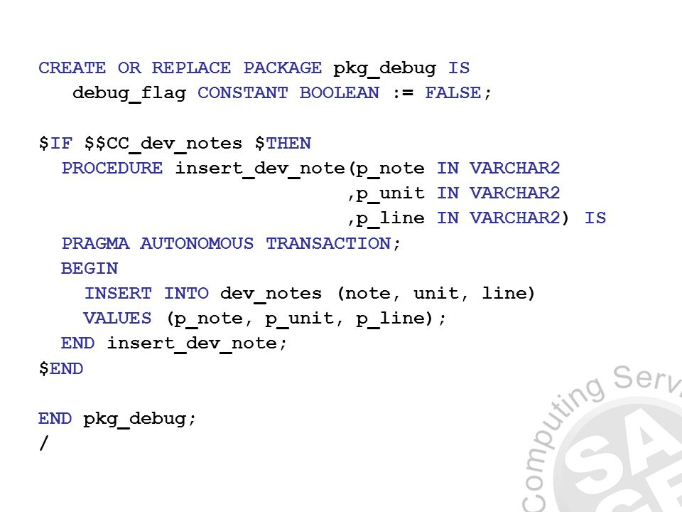 CREATE OR REPLACE PACKAGE pkg_debug IS debug_flag CONSTANT BOOLEAN := FALSE; $IF $$CC_dev_notes $THEN PROCEDURE insert_dev_note(p_note IN VARCHAR2,p_unit IN VARCHAR2,p_line IN VARCHAR2) IS PRAGMA AUTONOMOUS TRANSACTION; BEGIN INSERT INTO dev_notes (note, unit, line) VALUES (p_note, p_unit, p_line); END insert_dev_note; $END END pkg_debug; /