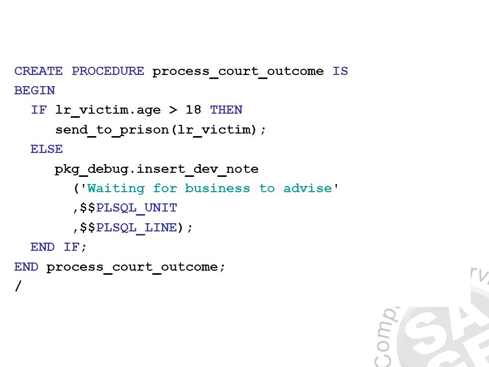 CREATE PROCEDURE process_court_outcome IS BEGIN IF lr_victim.age > 18 THEN send_to_prison(lr_victim); ELSE pkg_debug.insert_dev_note ( Waiting for business to advise ,$$PLSQL_UNIT,$$PLSQL_LINE); END IF; END process_court_outcome; /