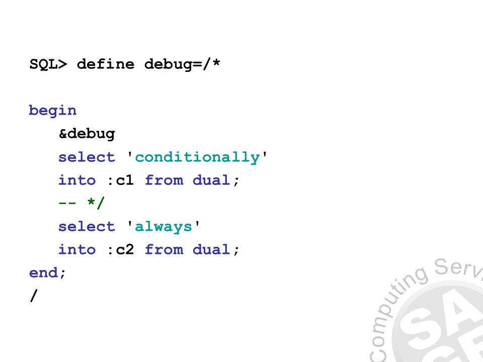 SQL> define debug=/* begin &debug select conditionally into :c1 from dual; -- */ select always into :c2 from dual; end; /