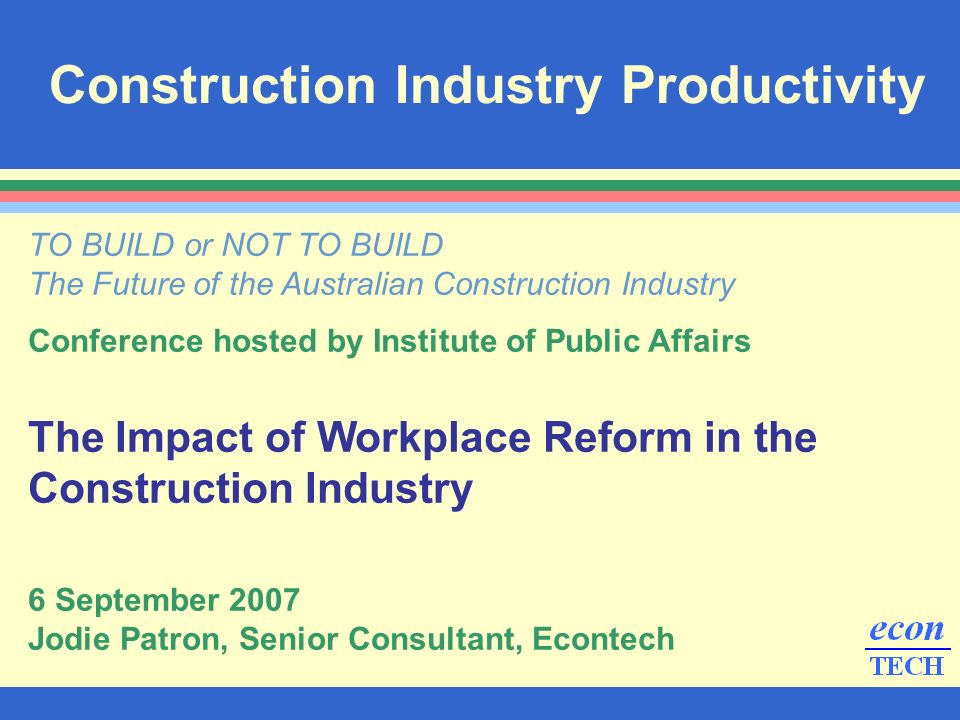 Construction Industry Productivity TO BUILD or NOT TO BUILD The Future of the Australian Construction Industry Conference hosted by Institute of Public Affairs The Impact of Workplace Reform in the Construction Industry 6 September 2007 Jodie Patron, Senior Consultant, Econtech
