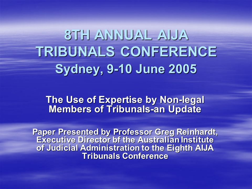 8TH ANNUAL AIJA TRIBUNALS CONFERENCE Sydney, 9-10 June 2005 The Use of Expertise by Non-legal Members of Tribunals-an Update Paper Presented by Professor Greg Reinhardt, Executive Director bf the Australian Institute of Judicial Administration to the Eighth AIJA Tribunals Conference