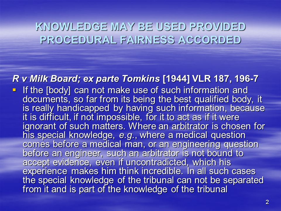2 KNOWLEDGE MAY BE USED PROVIDED PROCEDURAL FAIRNESS ACCORDED R v Milk Board; ex parte Tomkins [1944] VLR 187, If the [body] can not make use of such information and documents, so far from its being the best qualified body, it is really handicapped by having such information, because it is difficult, if not impossible, for it to act as if it were ignorant of such matters.