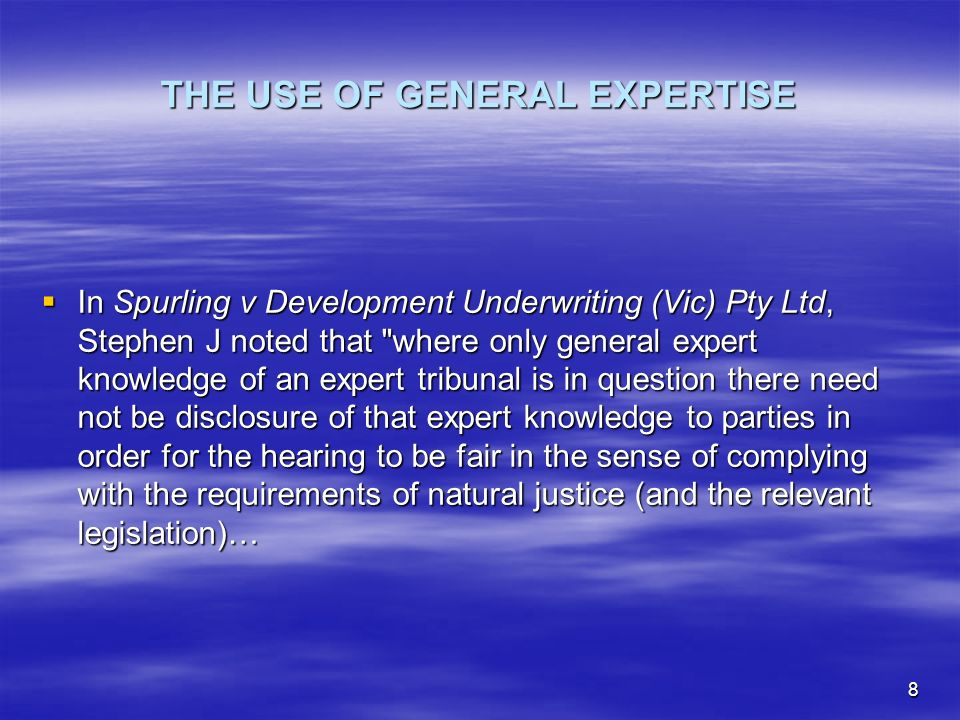 8 THE USE OF GENERAL EXPERTISE In Spurling v Development Underwriting (Vic) Pty Ltd, Stephen J noted that where only general expert knowledge of an expert tribunal is in question there need not be disclosure of that expert knowledge to parties in order for the hearing to be fair in the sense of complying with the requirements of natural justice (and the relevant legislation)… In Spurling v Development Underwriting (Vic) Pty Ltd, Stephen J noted that where only general expert knowledge of an expert tribunal is in question there need not be disclosure of that expert knowledge to parties in order for the hearing to be fair in the sense of complying with the requirements of natural justice (and the relevant legislation)…