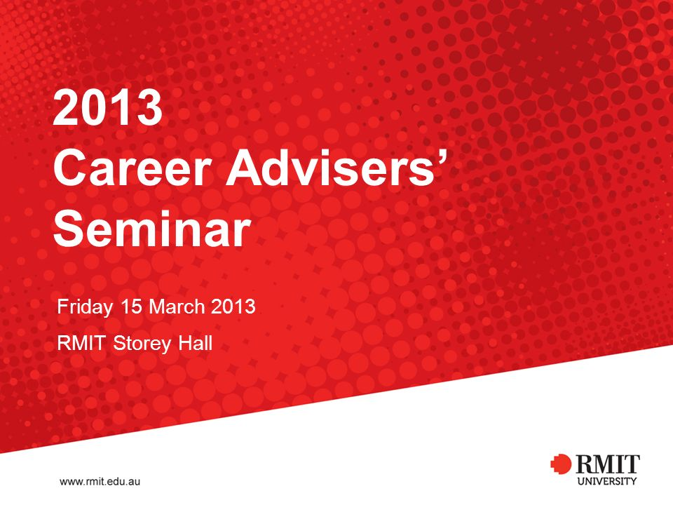 2013 Career Advisers Seminar Friday 15 March 2013 RMIT Storey Hall