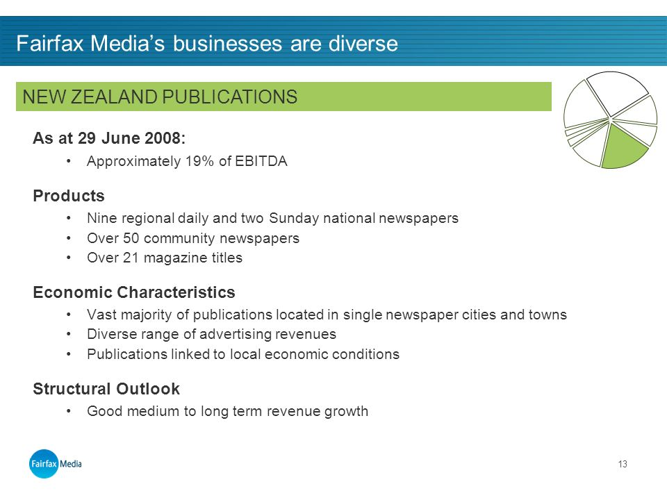 13 Fairfax Medias businesses are diverse As at 29 June 2008: Approximately 19% of EBITDA Products Nine regional daily and two Sunday national newspapers Over 50 community newspapers Over 21 magazine titles Economic Characteristics Vast majority of publications located in single newspaper cities and towns Diverse range of advertising revenues Publications linked to local economic conditions Structural Outlook Good medium to long term revenue growth NEW ZEALAND PUBLICATIONS
