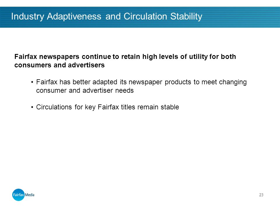23 Industry Adaptiveness and Circulation Stability Fairfax newspapers continue to retain high levels of utility for both consumers and advertisers Fairfax has better adapted its newspaper products to meet changing consumer and advertiser needs Circulations for key Fairfax titles remain stable