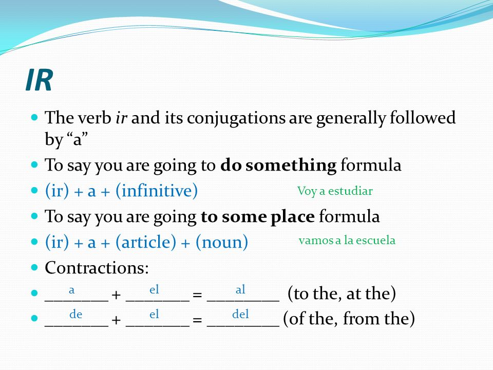 IR The verb ir and its conjugations are generally followed by a To say you are going to do something formula (ir) + a + (infinitive) To say you are going to some place formula (ir) + a + (article) + (noun) Contractions: _______ + _______ = ________ (to the, at the) _______ + _______ = ________ (of the, from the) aelal deeldel Voy a estudiar vamos a la escuela