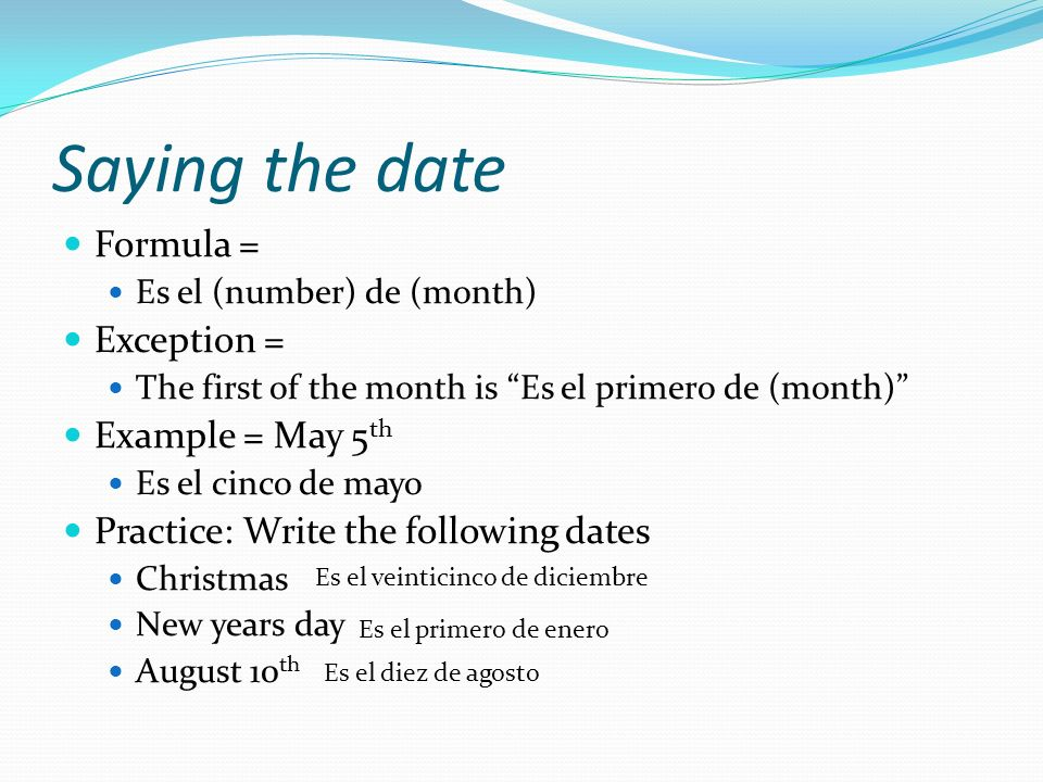 Saying the date Formula = Es el (number) de (month) Exception = The first of the month is Es el primero de (month) Example = May 5 th Es el cinco de mayo Practice: Write the following dates Christmas New years day August 10 th Es el veinticinco de diciembre Es el primero de enero Es el diez de agosto