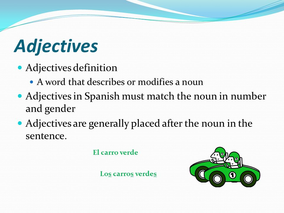 Adjectives Adjectives definition A word that describes or modifies a noun Adjectives in Spanish must match the noun in number and gender Adjectives are generally placed after the noun in the sentence.