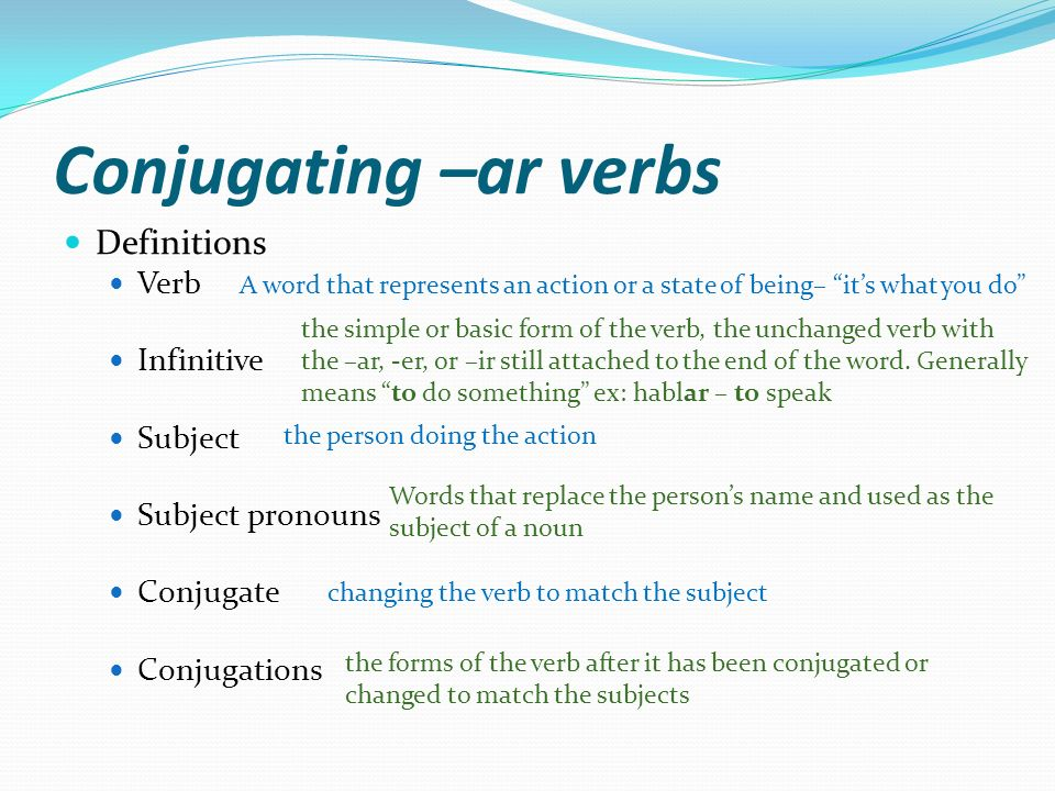 Conjugating –ar verbs Definitions Verb Infinitive Subject Subject pronouns Conjugate Conjugations A word that represents an action or a state of being– its what you do the simple or basic form of the verb, the unchanged verb with the –ar, -er, or –ir still attached to the end of the word.