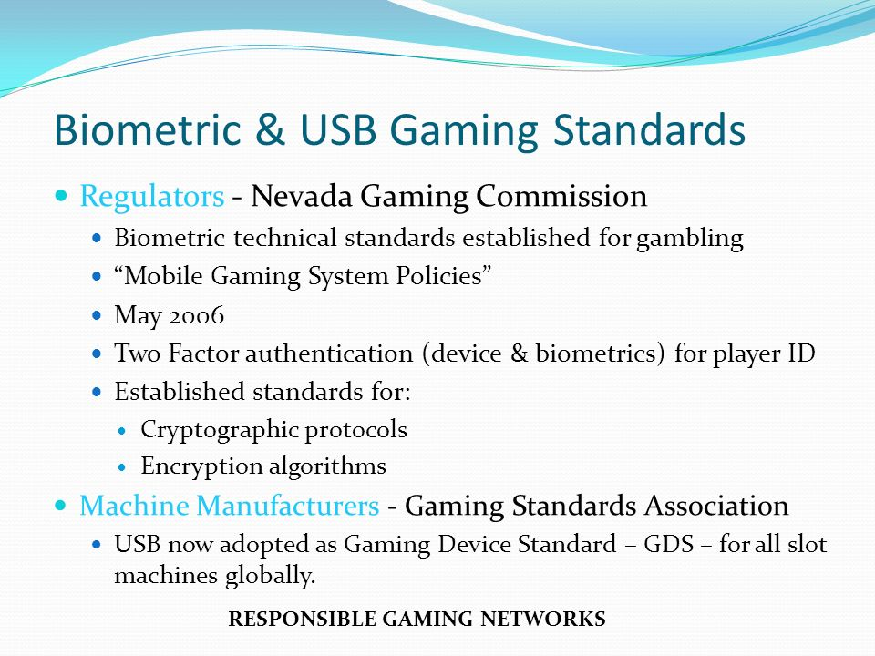 Biometric & USB Gaming Standards Regulators - Nevada Gaming Commission Biometric technical standards established for gambling Mobile Gaming System Policies May 2006 Two Factor authentication (device & biometrics) for player ID Established standards for: Cryptographic protocols Encryption algorithms Machine Manufacturers - Gaming Standards Association USB now adopted as Gaming Device Standard – GDS – for all slot machines globally.