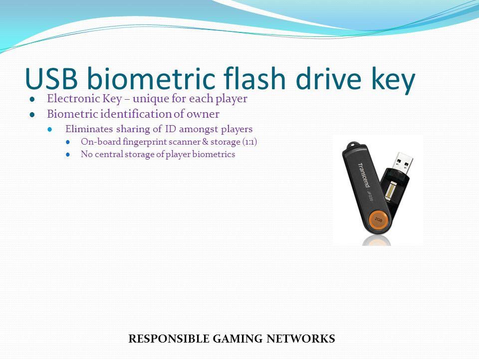 Electronic Key – unique for each player Biometric identification of owner Eliminates sharing of ID amongst players On-board fingerprint scanner & storage (1:1) No central storage of player biometrics RESPONSIBLE GAMING NETWORKS USB biometric flash drive key