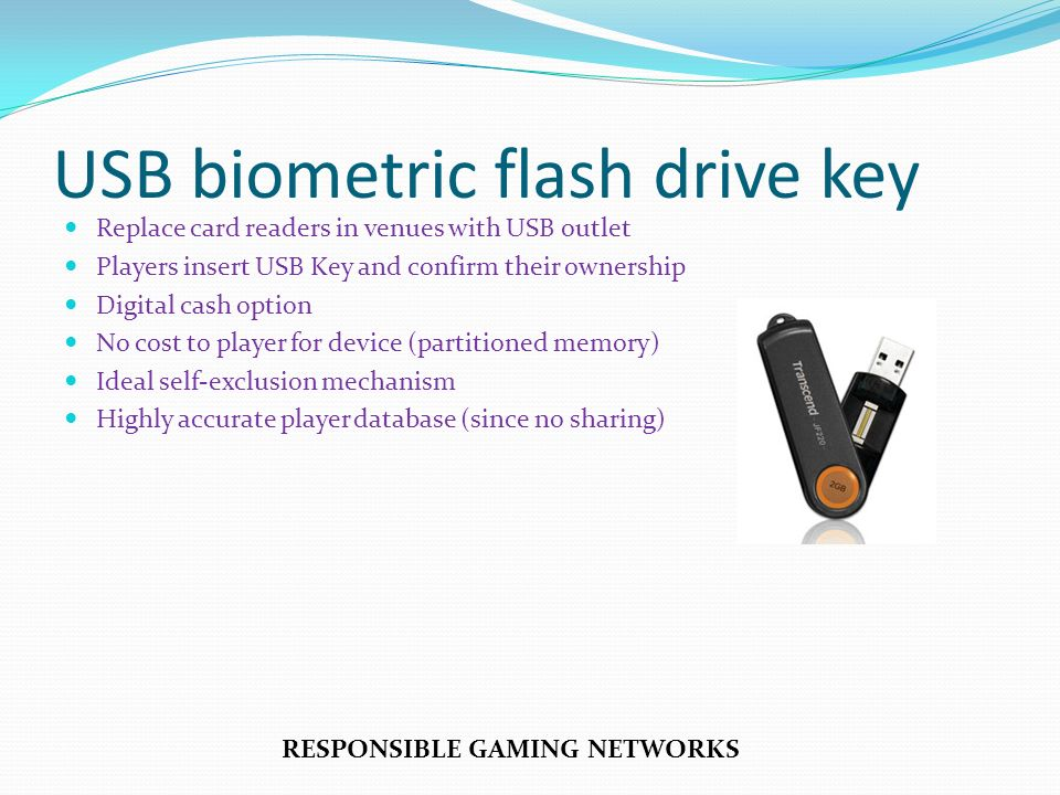 Replace card readers in venues with USB outlet Players insert USB Key and confirm their ownership Digital cash option No cost to player for device (partitioned memory) Ideal self-exclusion mechanism Highly accurate player database (since no sharing) RESPONSIBLE GAMING NETWORKS USB biometric flash drive key