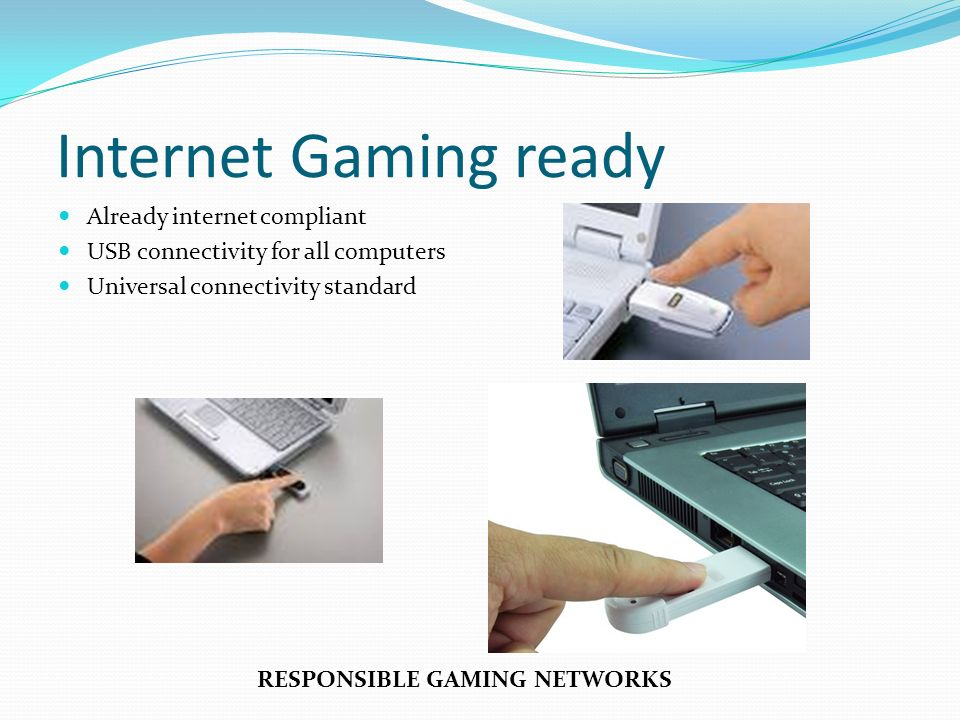 Internet Gaming ready Already internet compliant USB connectivity for all computers Universal connectivity standard RESPONSIBLE GAMING NETWORKS